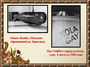 Пол Тиббетс перед взлетом, утро 6 августа 1945 года Макет бомбы «Малыш» сброш
