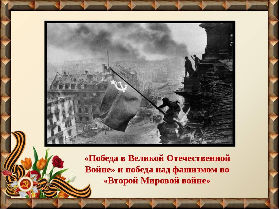 «Победа в Великой Отечественной Войне» и победа над фашизмом во «Второй Миров...