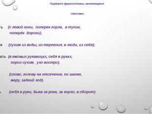 Подберите фразеологизмы, начинающиеся глаголами: Встать (с левой ноги, попере