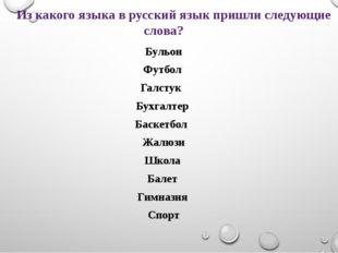 Из какого языка в русский язык пришли следующие слова? Бульон Футбол Галстук