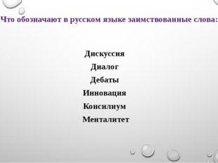 Что обозначают в русском языке заимствованные слова: Дискуссия Диалог Дебаты