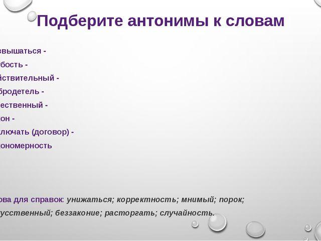 Подберите антонимы к словам Возвышаться - Грубость - Действительный - Доброде...