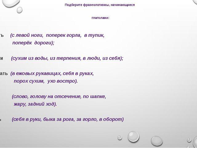 Подберите фразеологизмы, начинающиеся глаголами: Встать (с левой ноги, попере...
