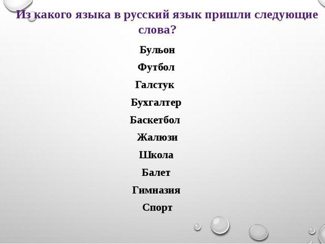 Из какого языка в русский язык пришли следующие слова? Бульон Футбол Галстук...