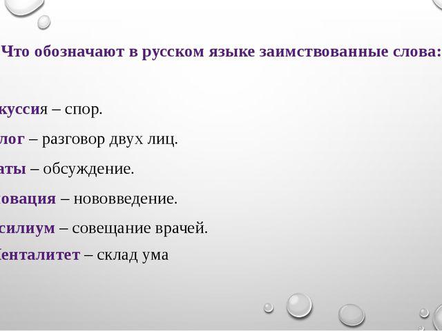 Что обозначают в русском языке заимствованные слова: Дискуссия – спор. Диалог...