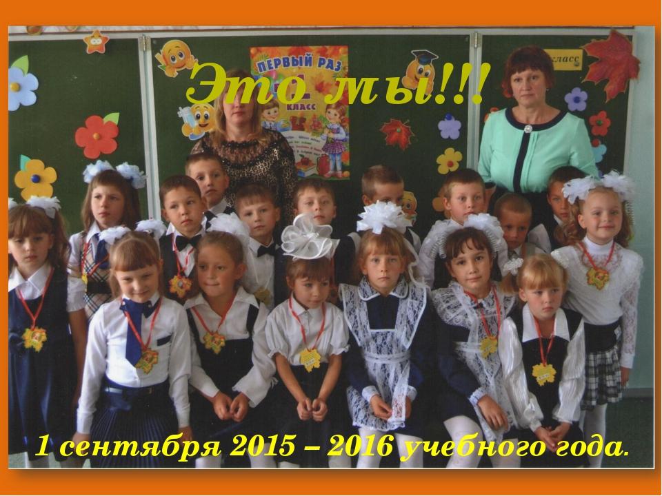 1 сентября 2015 – 2016 учебного года. Это мы!!!