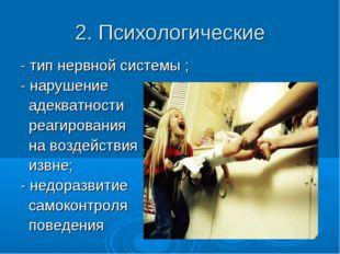 2. Психологические - тип нервной системы ; - нарушение адекватности реагирова