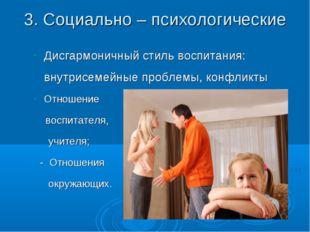 3. Социально – психологические Дисгармоничный стиль воспитания: внутрисемейны