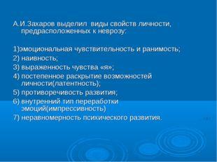 А.И.Захаров выделил виды свойств личности, предрасположенных к неврозу: 1)эмо