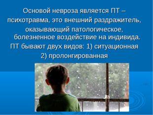 Основой невроза является ПТ – психотравма, это внешний раздражитель, оказываю