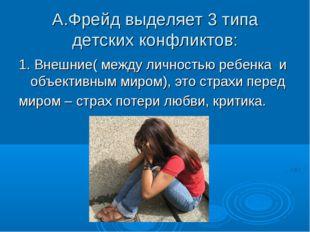 А.Фрейд выделяет 3 типа детских конфликтов: 1. Внешние( между личностью ребен