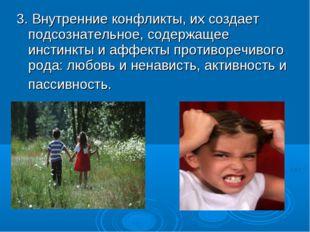 3. Внутренние конфликты, их создает подсознательное, содержащее инстинкты и а