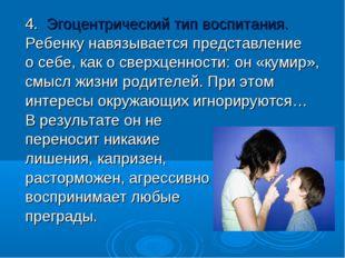 4. Эгоцентрический тип воспитания. Ребенку навязывается представление о себе,