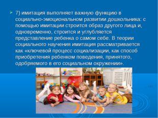 7) имитация выполняет важную функцию в социально-эмоциональном развитии дошко