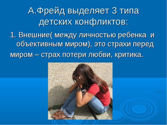 А.Фрейд выделяет 3 типа детских конфликтов: 1. Внешние( между личностью ребен...