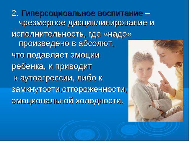 2. Гиперсоциоальное воспитание –чрезмерное дисциплинирование и исполнительнос...