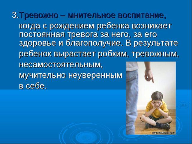 3.Тревожно – мнительное воспитание, когда с рождением ребенка возникает посто...