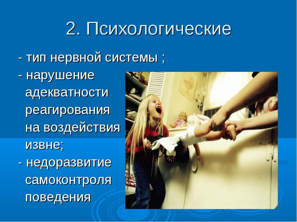2. Психологические - тип нервной системы ; - нарушение адекватности реагирова...