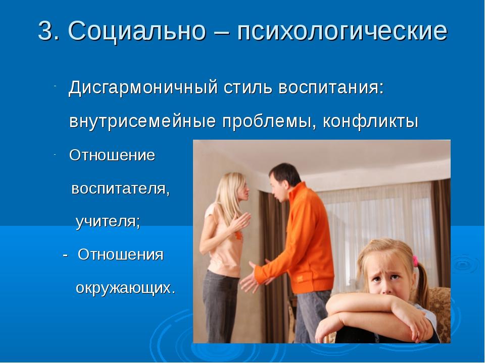 3. Социально – психологические Дисгармоничный стиль воспитания: внутрисемейны...