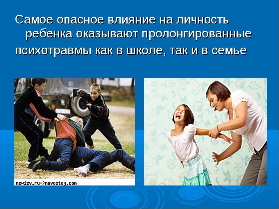 Самое опасное влияние на личность ребенка оказывают пролонгированные психотра...