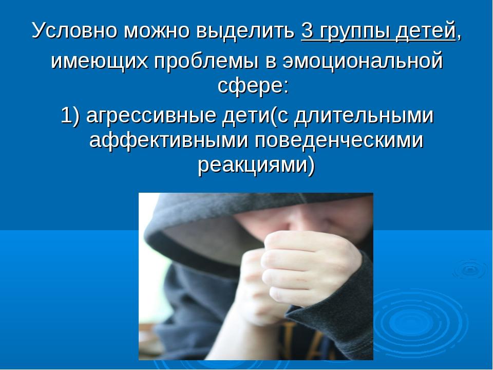 Условно можно выделить 3 группы детей, имеющих проблемы в эмоциональной сфере...