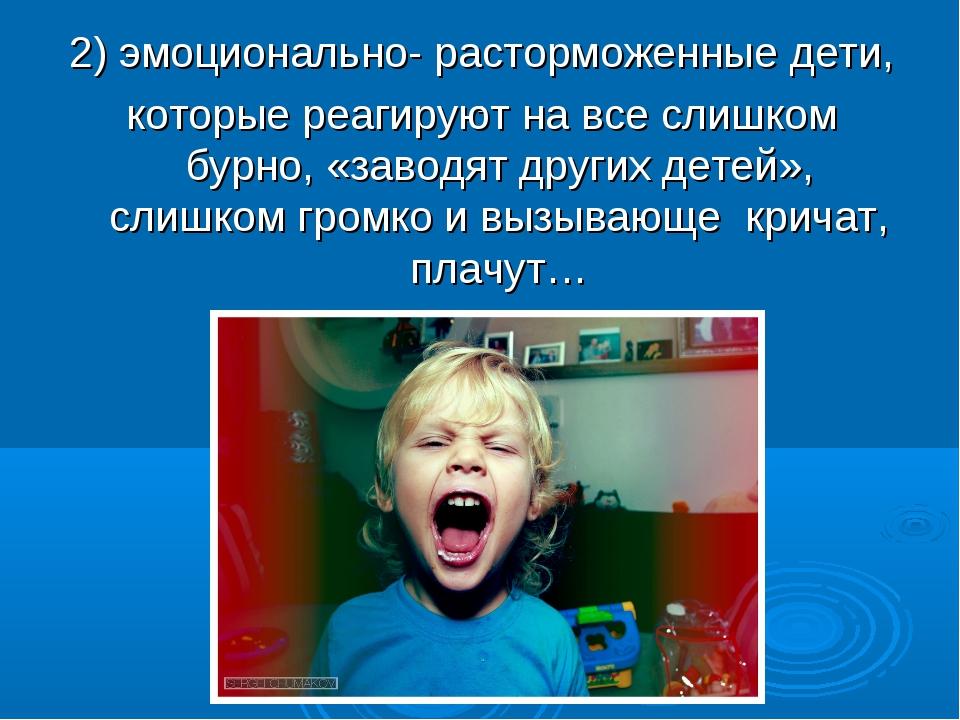 . 2) эмоционально- расторможенные дети, которые реагируют на все слишком бурн...