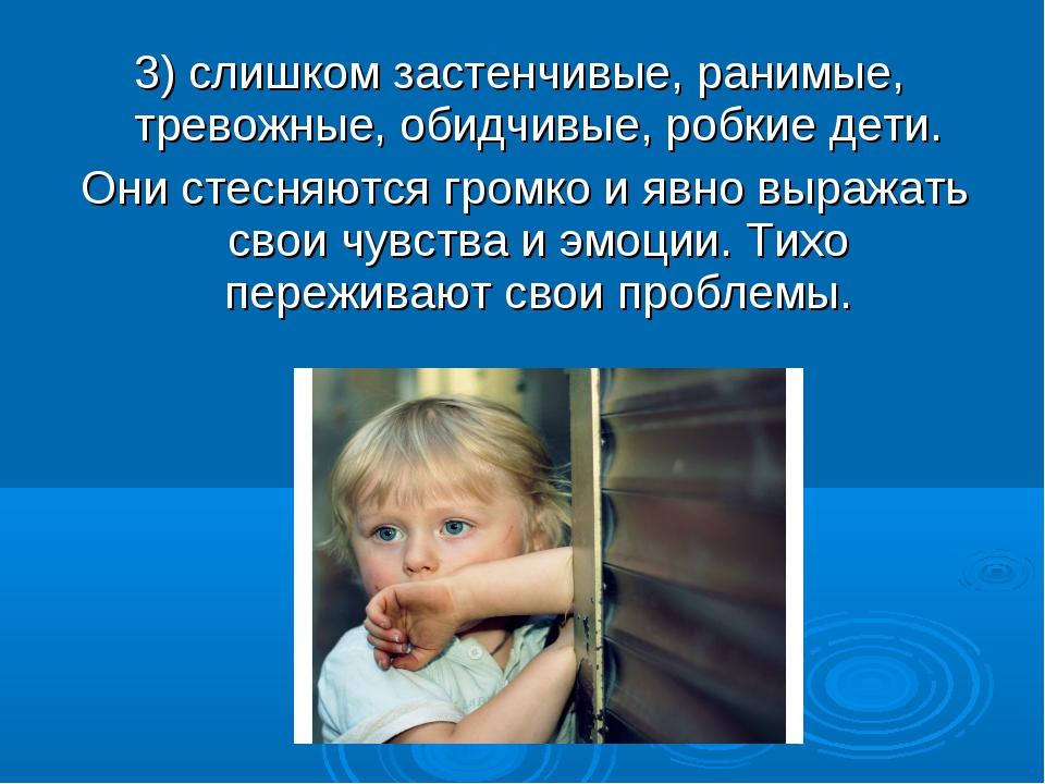 3) слишком застенчивые, ранимые, тревожные, обидчивые, робкие дети. Они стесн...