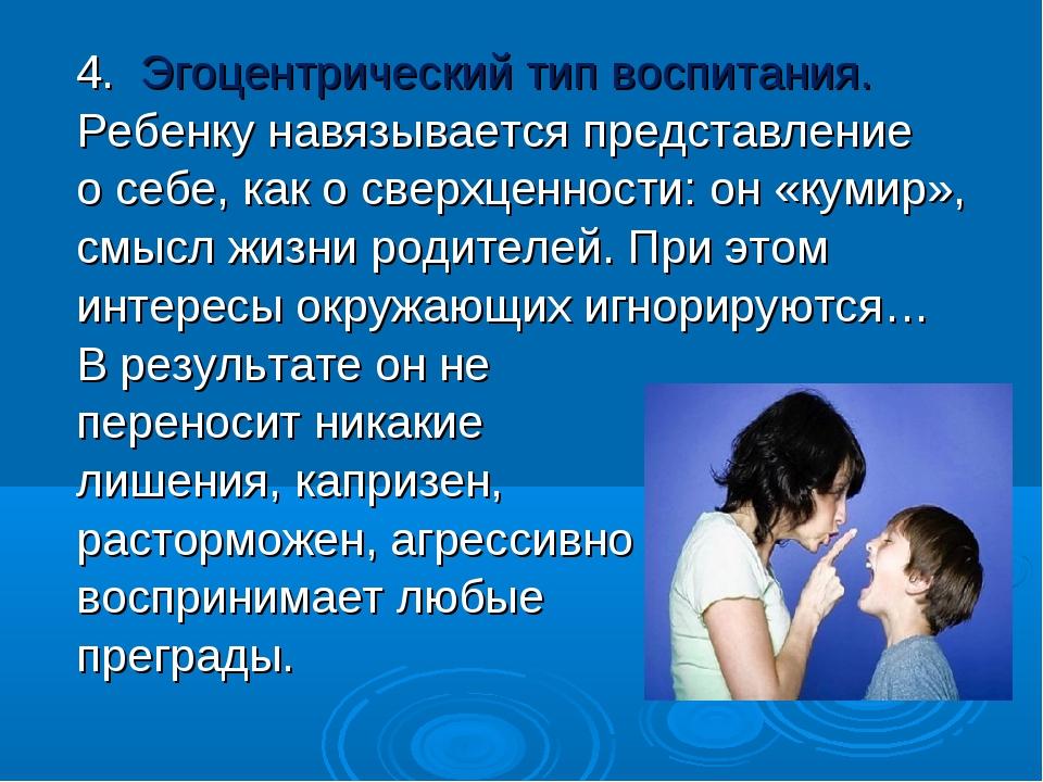 4. Эгоцентрический тип воспитания. Ребенку навязывается представление о себе,...