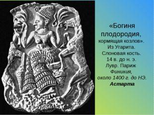 «Богиня плодородия, кормящая козлов». Из Угарита. Слоновая кость. 14 в. до н.