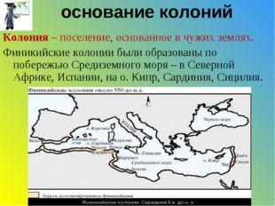 основание колоний Колония – поселение, основанное в чужих землях. Финикийские