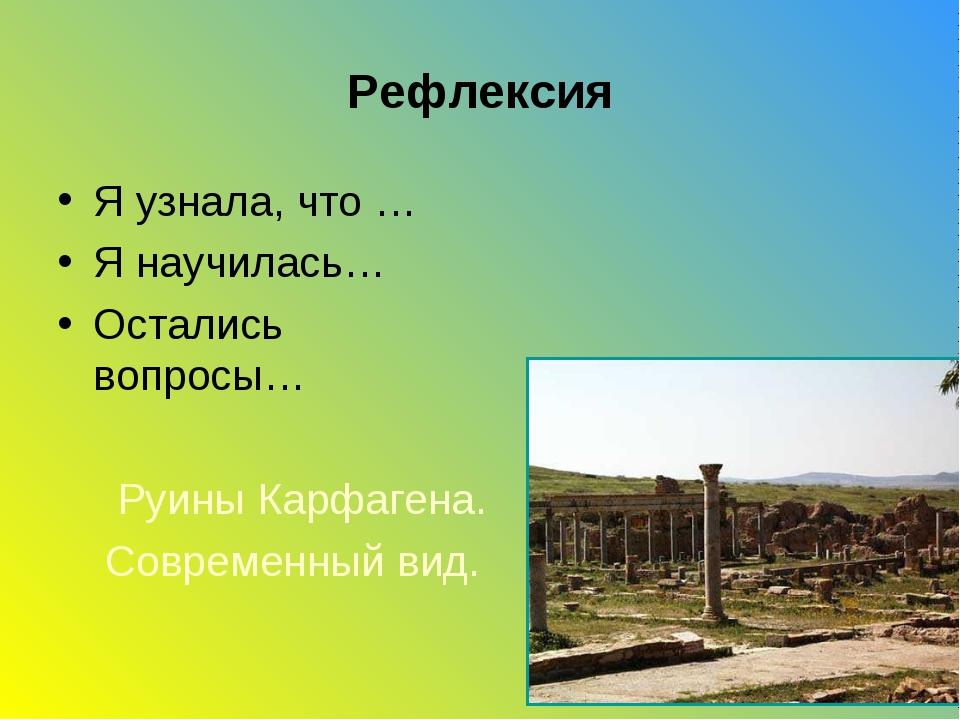 Рефлексия Я узнала, что … Я научилась… Остались вопросы… Руины Карфагена. Сов...