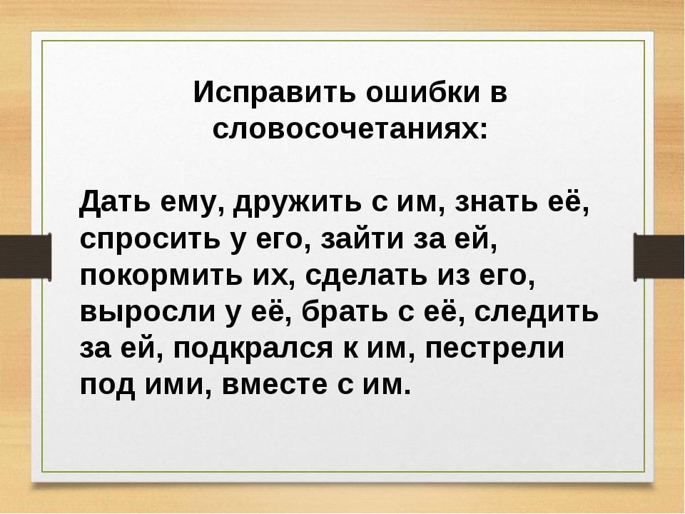 Исправить ошибки в словосочетаниях: Дать ему, дружить с им, знать её, спросит...