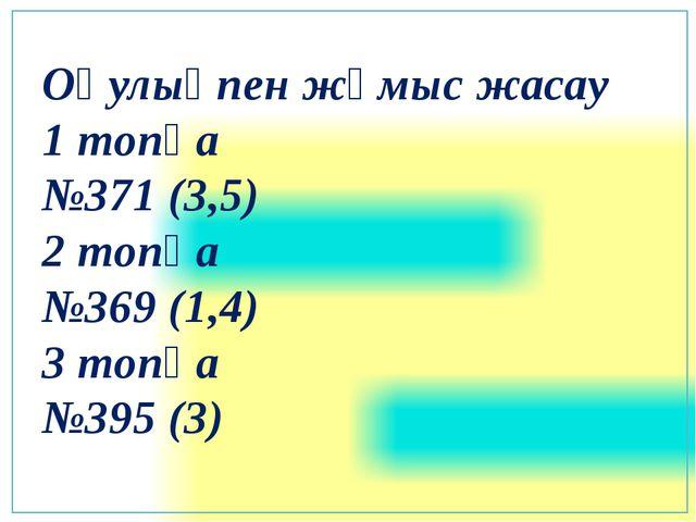 Оқулықпен жұмыс жасау 1 топқа №371 (3,5) 2 топқа №369 (1,4) 3 топқа №395 (3)