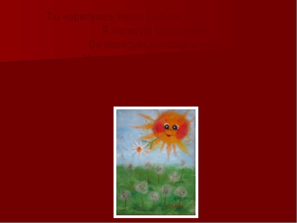 Ты нарисуешь яркое солнце, Я нарисую синее небо, Он нарисует колосья хлеба, М...