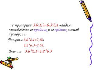 В пропорции 3,6:1,2=6,3:2,1 найдем произведение ее крайних и ее средних член
