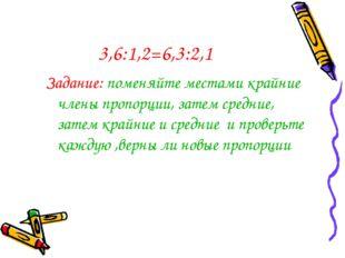 3,6:1,2=6,3:2,1 Задание: поменяйте местами крайние члены пропорции, затем сре