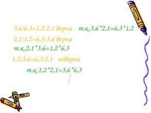 3,6:6,3=1,2:2,1 верна т.к.3,6*2,1=6,3*1,2 2,1:1,2=6,3:3,6 верна т.к.2,1*3,6=