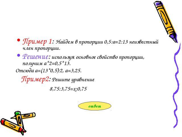 Пример 1: Найдем в пропорции 0,5:а=2:13 неизвестный член пропорции. Решение:...