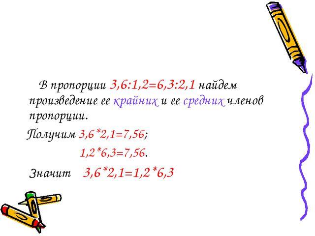 В пропорции 3,6:1,2=6,3:2,1 найдем произведение ее крайних и ее средних член...
