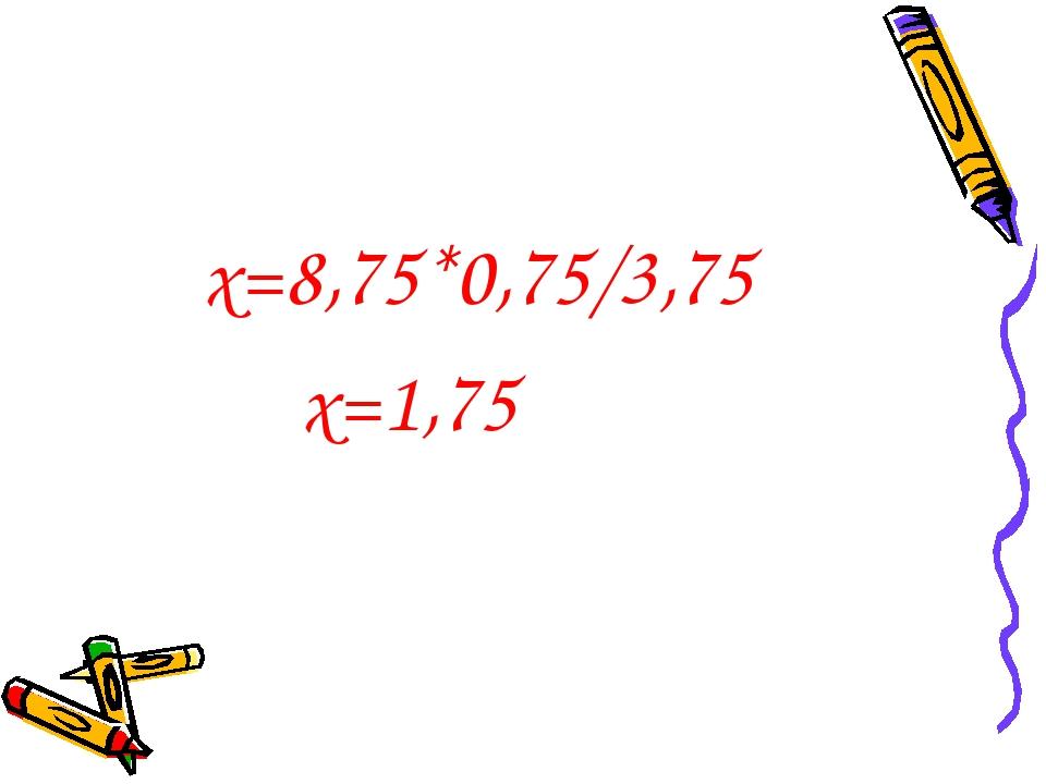 х=8,75*0,75/3,75 х=1,75