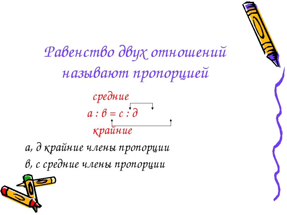 Равенство двух отношений называют пропорцией средние а : в = с : д крайние а,...
