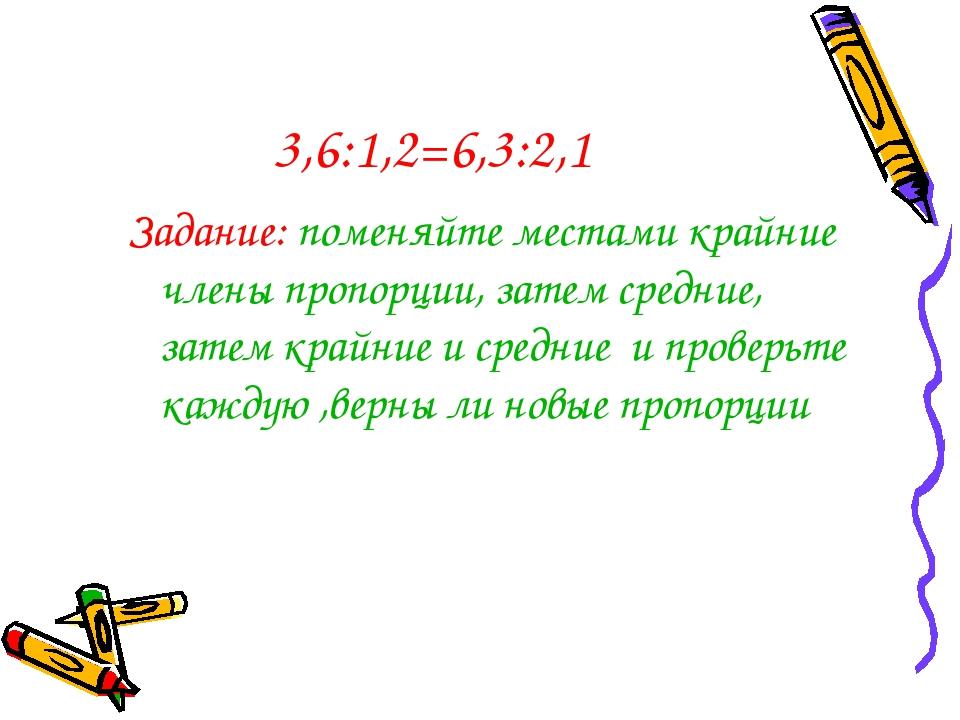 3,6:1,2=6,3:2,1 Задание: поменяйте местами крайние члены пропорции, затем сре...