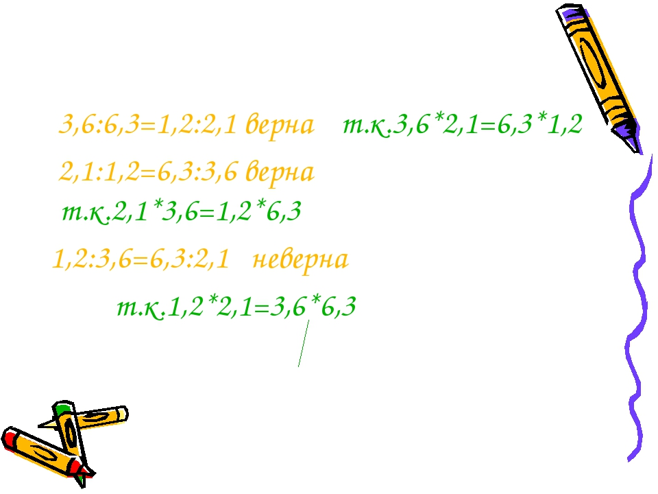 3,6:6,3=1,2:2,1 верна т.к.3,6*2,1=6,3*1,2 2,1:1,2=6,3:3,6 верна т.к.2,1*3,6=...