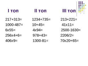 І топ ІІ топ ІІІ топ 217+313= 1234+735= 213+221= 1000-487= 10+45= 41x11= 6x5