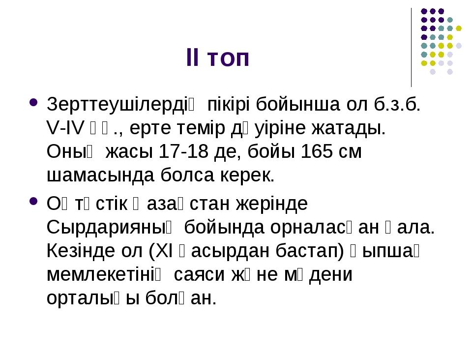 ІІ топ Зерттеушілердің пікірі бойынша ол б.з.б. V-IV ғғ., ерте темір дәуіріне...