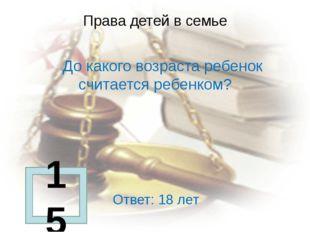 Права детей в семье      До какого возраста ребенок считается ребенком?