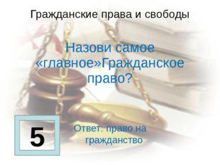 Гражданские права и свободы  Назови самое «главное»Гражданское право?