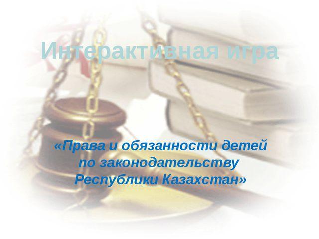 Интерактивная игра «Права и обязанности детей по законодательству  Республик...