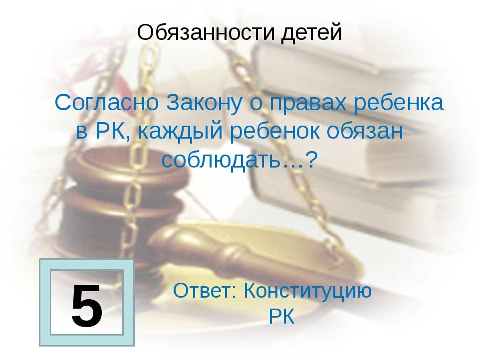 Обязанности детей     Согласно Закону о правах ребенка в РК, каждый ребенок...