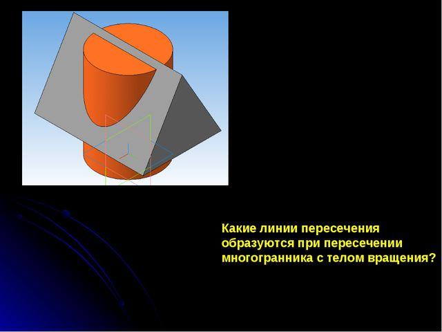Какие линии пересечения образуются при пересечении многогранника с телом вращ...